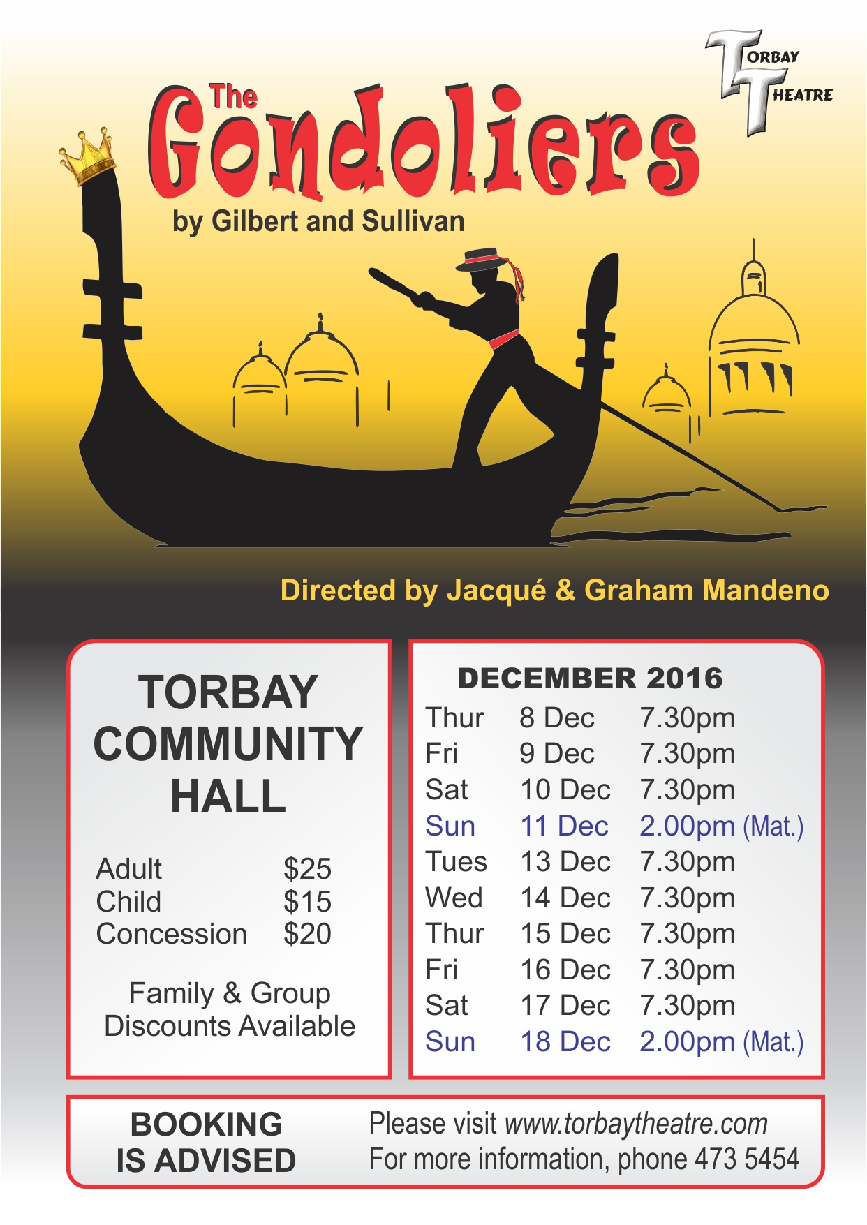 The Gondoliers by Gilbert and Sullivan Directedby Jacqué & Graham Mandeno Design by Tony Nettleton tony@netart.co.nz Print sponsored by Leo & Kyra Perwick Barfoot & Thompson Torbay, 473 8741 DECEMBER 2016 Thur 8 Dec 7.30pm Fri 9 Dec 7.30pm Sat 10 Dec 7.30pm Sun 11 Dec 2.00pm (Mat.) Tues 13 Dec 7.30pm Wed 14 Dec 7.30pm Thur 15 Dec 7.30pm Fri 16 Dec 7.30pm Sat 17 Dec 7.30pm Sun 18 Dec 2.00pm (Mat.) TORBAY COMMUNITY HALL  Adult $25 Child $15 Concession $20 Family & Group Discounts Available BOOKING IS ADVISED Please visit www.torbaytheatre.com For more information, phone 473 5454