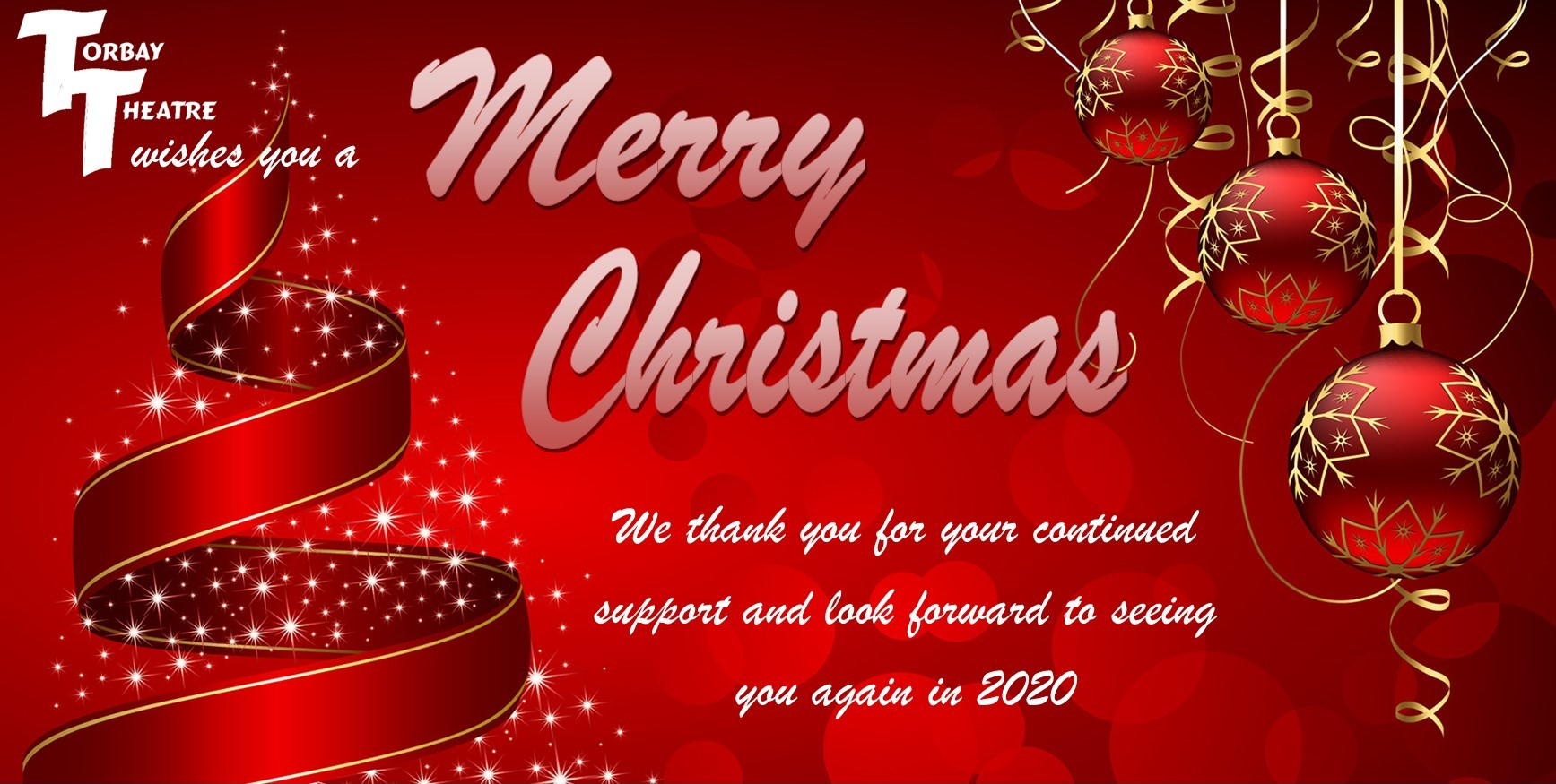 Torbay Theatre wishes you a  Merry Christmas   We thank you for your continued support and look forward to seeing you again in 2020
