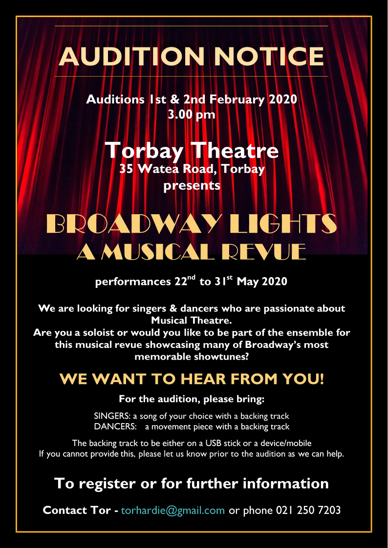 AUDITION NOTICE Auditions 1st & 2nd February 2020 3.00 pm Torbay Theatre 35 Watea Road, Torbay presents BROADWAY LIGHTS A MUSICAL REVUE performances 22nd to 31st May 2020 We are looking for singers & dancers who are passionate about Musical Theatre. Are you a soloist or would you like to be part of the ensemble for this musical revue showcasing many of Broadway's most memorable showtunes? WE WANT TO HEAR FROM YOU! For the audition, please bring: SINGERS: a song of your choice with a backing track DANCERS: a movement piece with a backing track The backing track to be either on a USB stick or a device/mobile If you cannot provide this, please let us know prior to the audition as we can help. To register or for further information Contact Tor - torhardie@gmail.com or phone 021 250 7203